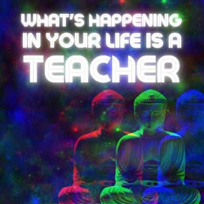 What's happening in your life is a teacher