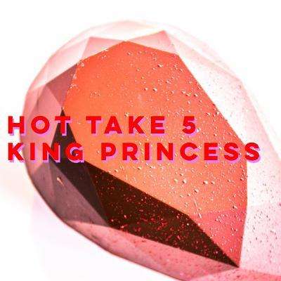 Hot Take 5: King Princess