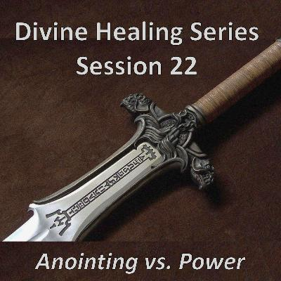 Session 22 - Anointing vs. Power (Divine Healing Series)