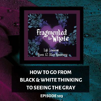 How to Go from Black-and-White Thinking to Seeing the Gray | Episode 103