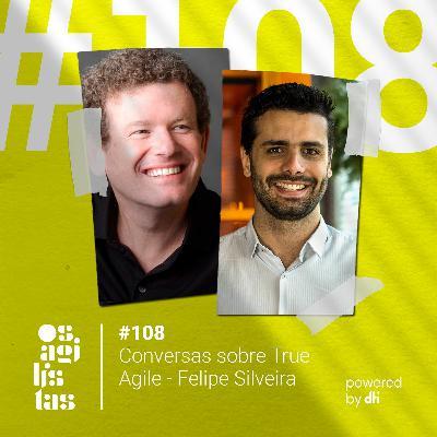 #108 - Conversas sobre True Agile - Felipe Silveira