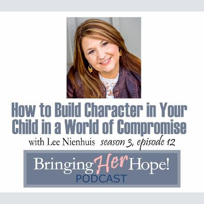 S3: Episode 12 How to Build Character in your child in a World of Compromise with special guest Lee Nienhuis