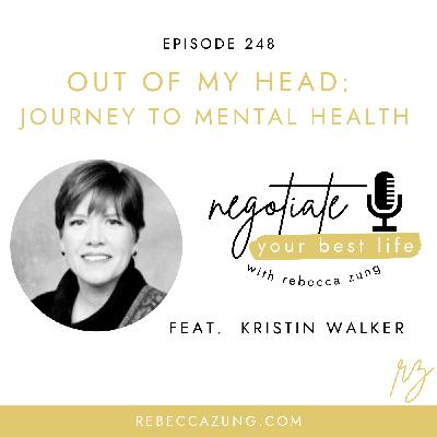 """""""Out of My Head:  The Journey to Mental Health"""" with Kristin Walker on Negotiate Your Best Life with Rebecca Zung #248"""