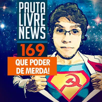 Pauta Livre News #169 – QUE PODER DE MERDA!