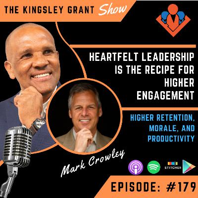 KGS179 | Heartfelt Leadership Is The Recipe For Higher Engagement Retention Morale and Productivity with Mark Crowley and Kingsley Grant