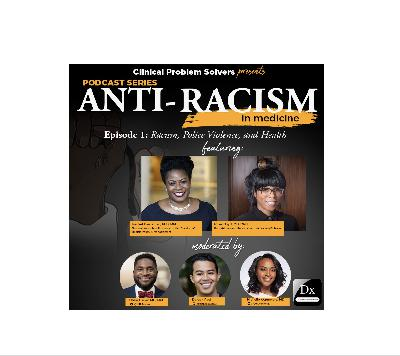 Episode 120: Antiracism in Medicine Series Episode 1 – Racism, Police Violence, and Health