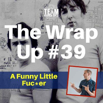A Funny Little Fuc*er - the Wrap Up #39