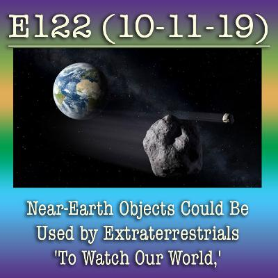 E122 10-11-19 Near-Earth Objects Could Be Used by Extraterrestrials 'To Watch Our World,' Stunning Study Suggests