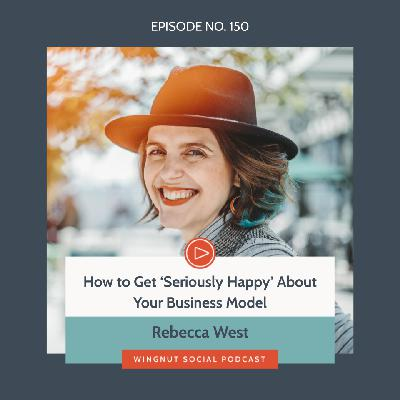 How to Get 'Seriously Happy' About Your Business Model with Rebecca West