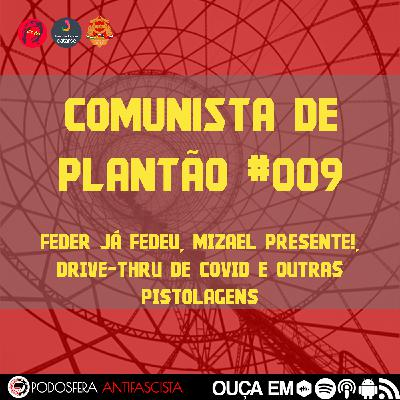 Comunista de Plantão #009: Feder Já Fedeu, Mizael Presente!, Drive-Thru de Covid e outras pistolagens