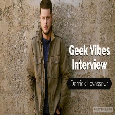 Geek Vibes Interview w/ Derrick Levasseur