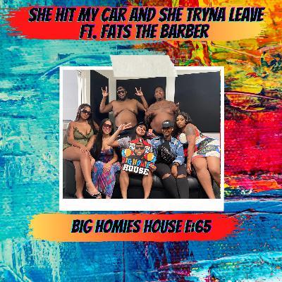 65: SHE HIT MY CAR AND SHE TRYNA LEAVE ft. Fats Da Barber -  Big Homies House E:65