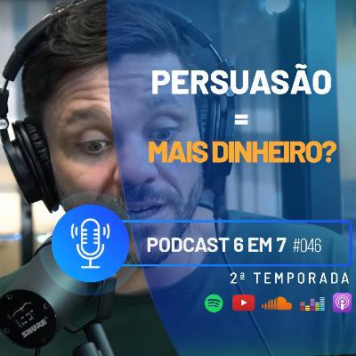 Como a persuasão pode aumentar o faturamento do seu negócio? | Podcast 6 em 7 #46