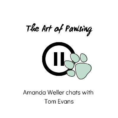 The Art of Pawsing: Episode 2 - Amanda Weller chats with Tom Evans