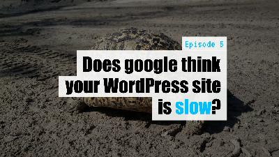 EP5 - Does google think your WordPress site is slow