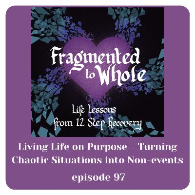 Living Life on Purpose - Turning Chaotic Situations into Non-Events | Episode 97