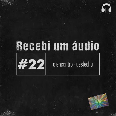 #22 - O Encontro - Desfecho