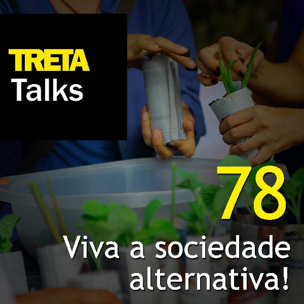 TRETA Talks #78 – Viva a sociedade alternativa! (2)