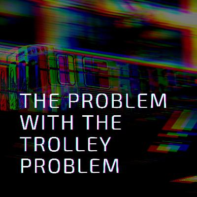 The Problem with the Trolley Problem