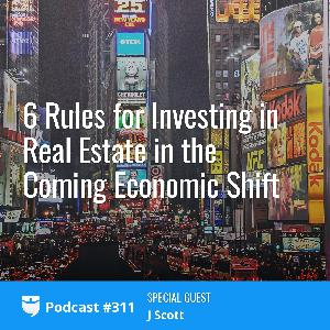 311: 6 Rules for Investing in Real Estate in the Coming Economic Shift with J Scott