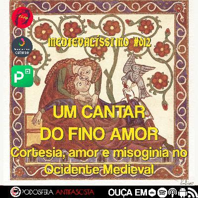 Medievalíssimo #012: Um Cantar do Fino Amor: Cortesia, amor e misoginia no Ocidente Medieval