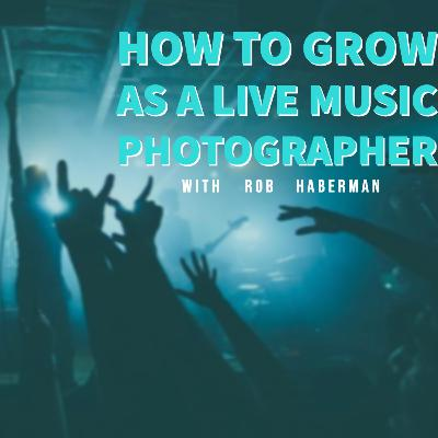How To Grow As a Live Music Photographer with Rob Haberman