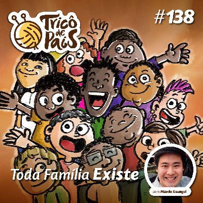 #138 - Toda Família Existe