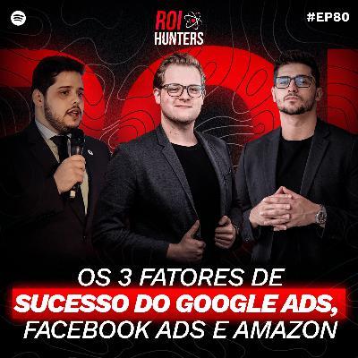 Os 3 fatores de Sucesso do Google Ads, Facebook Ads e Amazon | ROI Hunters #80