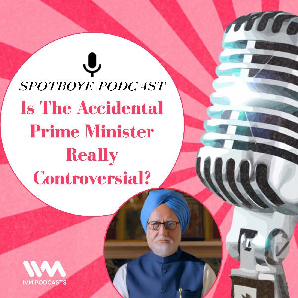 Ep. 26: Is The Accidental Prime Minister Really Controversial?