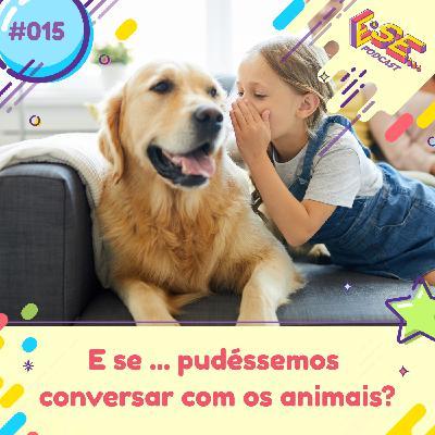 E se... podcast #15 - E se ... pudéssemos falar com os animais?