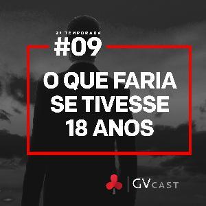 GVCast T02E09 - O que eu faria se tivesse 18 anos