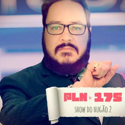 PLN #175 – SHOW DO HUGÃO 2