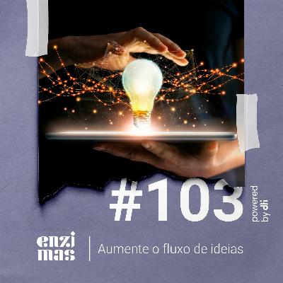 ENZIMAS #103 - Aumente o fluxo de ideias