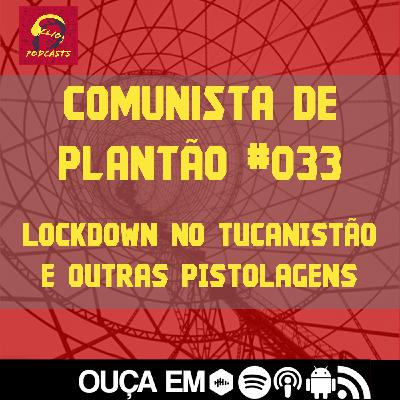 Comunista de Plantão #033: Lockdown no Tucanistão e outras pistolagens