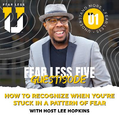 Fear Less University - Guestisode 01: How to Recognize When You're Stuck in a Pattern of Fear - A Fear Less 5 with Lee Hopkins