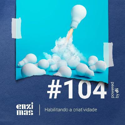 ENZIMAS #104 - Habilitando a criatividade