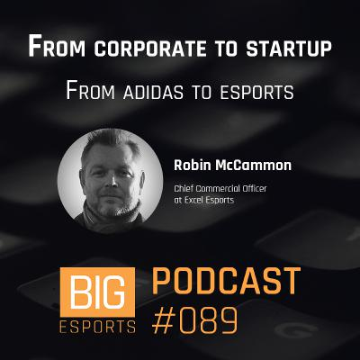 #89 - From corporate to startup. From adidas to esports - With Robin McCammon - Chief Commercial Officer at Excel Esports