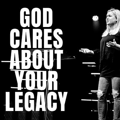 GOD CARES ABOUT YOUR LEGACY