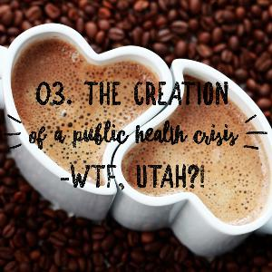 03. Coffee + Porn: Utah's Creation of A Public Health Crisis