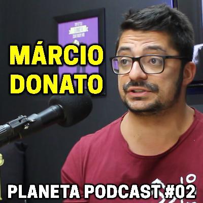 MÁRCIO DONATO   Planeta Podcast #02