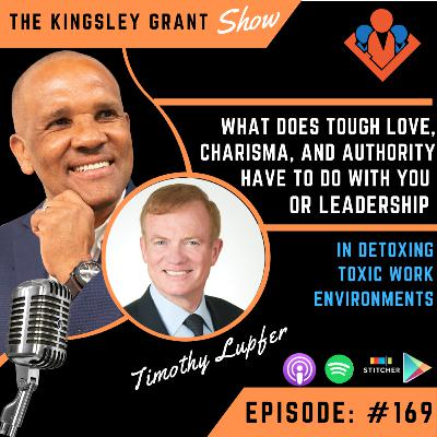 KGS169 | What Does Tough Love Charisma And Authoriy Have To Do With Leadership Or With You In Detoxing Toxic Work Environments By Leadership Expert Timothy Lupfer and Kingsley Grant