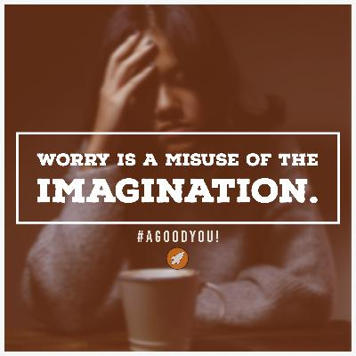 Worry is a Misuse of the Imagination.
