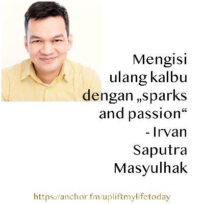 "#35 - Mengisi ulang kalbu dengan ""sparks and passion"" - Irvan Saputra Masyulhak"