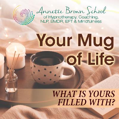 Your Mug Of Life, What Is Yours Filled With?