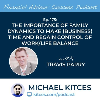 Ep 175: The Importance Of Family Dynamics To Make (Business) Time And Regain Control Of Work/Life Balance with Travis Parry