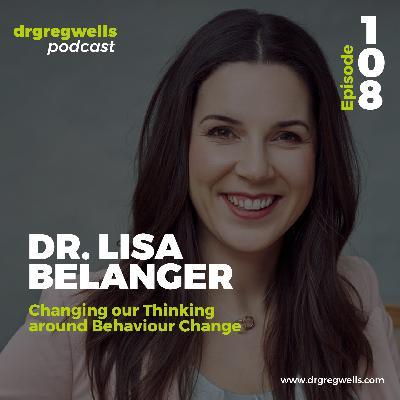 #108. Dr. Lisa Belanger on Changing our Thinking around Behaviour Change