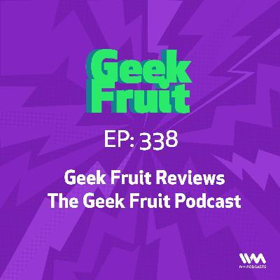 Ep. 338: Geek Fruit Reviews The Geek Fruit Podcast