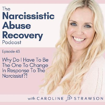 043 Why Do I Have To Be The One To Change In Response To The Narcissist?!