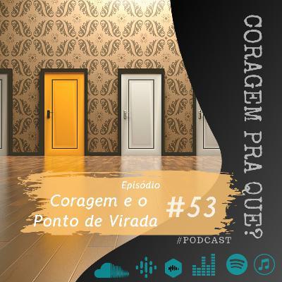 #53 - Coragem e o Ponto de Virada