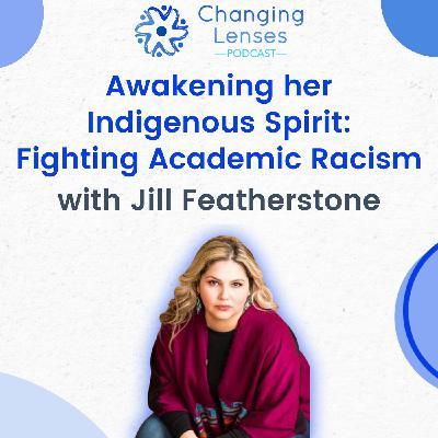 Ep16: Awakening her Indigenous Spirit - Fighting Academic Racism, with Jill Featherstone